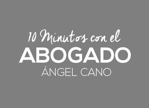 10 minutos con el abogado Ángel Cano