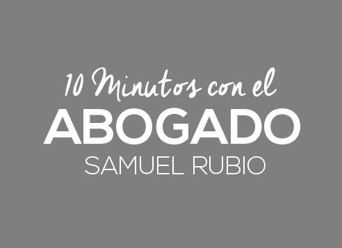 10 minutos con el abogado Samuel Rubio.